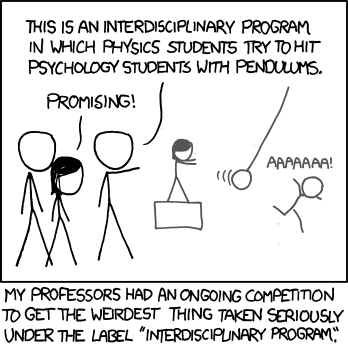 "This is an interdisciplinary program in which physics students try to hit psychology students with pendulums. my professors had an ongoing competition to get the weirdest thing taken seriously under the label ""interdisciplinary program""."